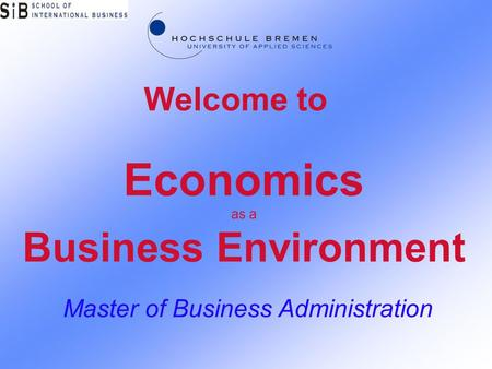 Economics as a Business Environment Master of Business Administration Welcome to.