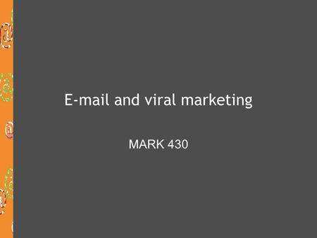 E-mail and viral marketing MARK 430. Today's class will cover:  Marketing communications  Email marketing  How to get your email delivered and opened.