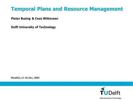 PlanSIG, 15-16 Dec, 2005 1 Temporal Plans and Resource Management Pieter Buzing & Cees Witteveen Delft University of Technology.