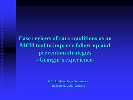 Case reviews of rare conditions as an MCH tool to improve follow up and prevention strategies - Georgia's experience- MCH Epidemiology Conference December,