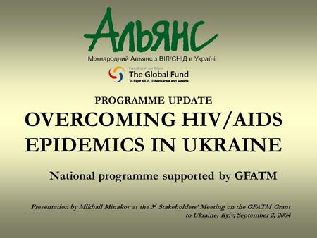 PROGRAMME UPDATE OVERCOMING HIV/AIDS EPIDEMICS IN UKRAINE National programme supported by GFATM Presentation by Mikhail Minakov at the 3 d Stakeholders'