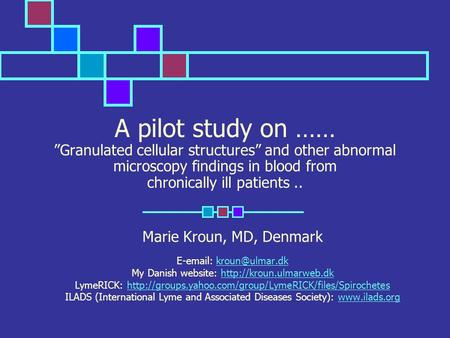 "A pilot study on …… ""Granulated cellular structures"" and other abnormal microscopy findings in blood from chronically ill patients.. Marie Kroun, MD, Denmark."