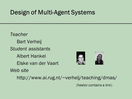 Design of Multi-Agent Systems Teacher Bart Verheij Student assistants Albert Hankel Elske van der Vaart Web site