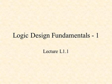 Logic Design Fundamentals - 1 Lecture L1.1. Logic Design Fundamentals - 1 Basic Gates Basic Combinational Circuits Basic Sequential Circuits.