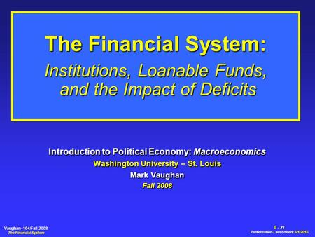 0 - 27 Presentation Last Edited: 6/1/2015 Vaughan–104/Fall 2008 The Financial System The Financial System: Institutions, Loanable Funds, and the Impact.