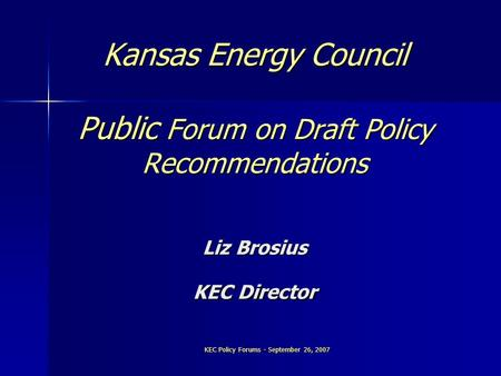 KEC Policy Forums - September 26, 2007 Kansas Energy Council Public Forum on Draft Policy Recommendations Liz Brosius KEC Director.