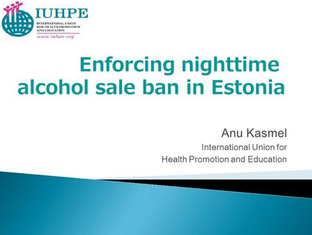 Anu Kasmel International Union for Health Promotion and Education Enforcing nighttime alcohol sale ban in Estonia.