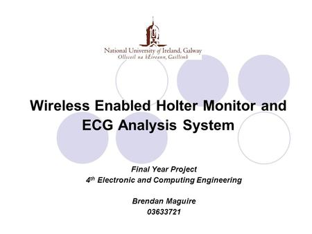 Wireless Enabled Holter Monitor and ECG Analysis System Final Year Project 4 th Electronic and Computing Engineering Brendan Maguire 03633721.