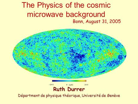 The Physics of the cosmic microwave background Bonn, August 31, 2005 Ruth Durrer Départment de physique théorique, Université de Genève.