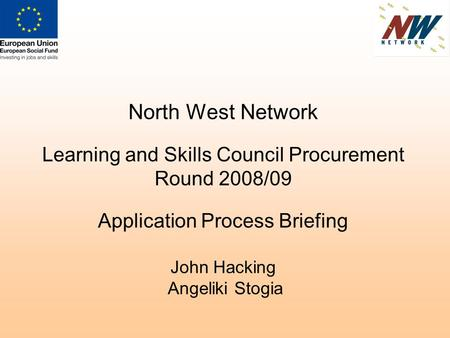 North West Network Learning and Skills Council Procurement Round 2008/09 Application Process Briefing John Hacking Angeliki Stogia.