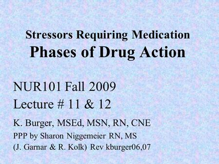 Stressors Requiring Medication Phases of Drug Action NUR101 Fall 2009 Lecture # 11 & 12 K. Burger, MSEd, MSN, RN, CNE PPP by Sharon Niggemeier RN, MS (J.