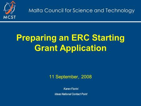 Malta Council for Science and Technology Preparing an ERC Starting Grant Application 11 September, 2008 Karen Fiorini Ideas National Contact Point.