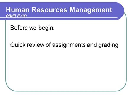 Human Resources Management OBHR E-100 Before we begin: Quick review of assignments and grading.
