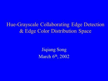Hue-Grayscale Collaborating Edge Detection & Edge Color Distribution Space Jiqiang Song March 6 th, 2002.
