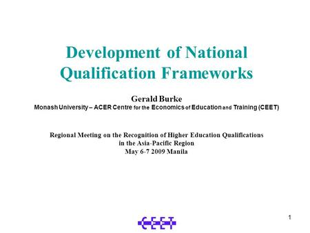 1 Development of National Qualification Frameworks Gerald Burke Monash University – ACER Centre for the Economics of Education and Training (CEET) Regional.