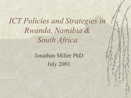 ICT Policies and Strategies in Rwanda, Namibia & South Africa Jonathan Miller PhD July 2001.