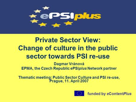 Private Sector View: Change of culture in the public sector towards PSI re-use Dagmar Vránová EPMA, the Czech Republic ePSIplus Network partner Thematic.