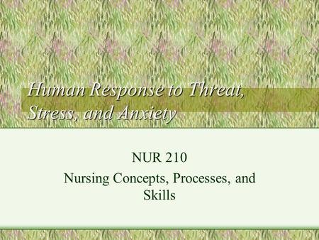 Human Response to Threat, Stress, and Anxiety NUR 210 Nursing Concepts, Processes, and Skills.