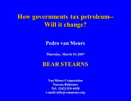 How governments tax petroleum-- Will it change? Pedro van Meurs Thursday, March 15, 2007 BEAR STEARNS Van Meurs Corporation Nassau, Bahamas Tel: (242)