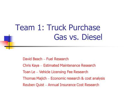 Team 1: Truck Purchase Gas vs. Diesel David Beach – Fuel Research Chris Kaya – Estimated Maintenance Research Toan Le – Vehicle Licensing Fee Research.