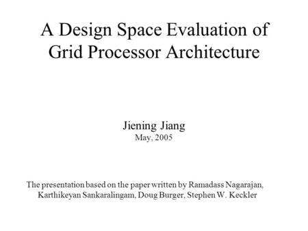 A Design Space Evaluation of Grid Processor Architecture Jiening Jiang May, 2005 The presentation based on the paper written by Ramadass Nagarajan, Karthikeyan.