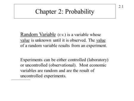 2.1 Random Variable (r.v.) is a variable whose value is unknown until it is observed. The value of a random variable results from an experiment. Chapter.