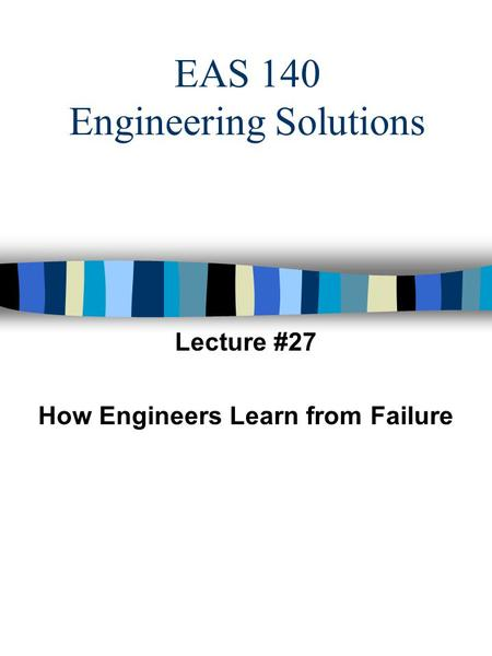 EAS 140 Engineering Solutions Lecture #27 How Engineers Learn from Failure.