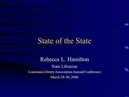 State of the State Rebecca L. Hamilton State Librarian Louisiana Library Association Annual Conference March 28-30, 2006.