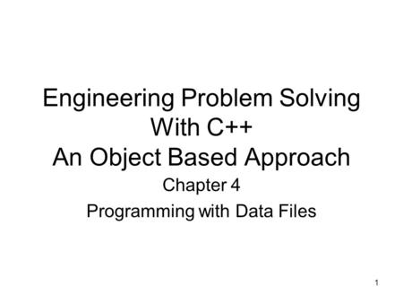 1 Engineering Problem Solving With C++ An Object Based Approach Chapter 4 Programming with Data Files.