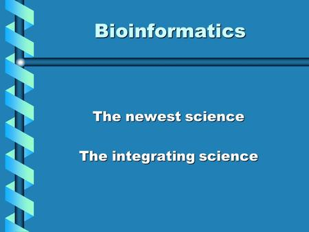 Bioinformatics The newest science The integrating science.