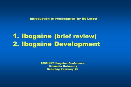 1. Ibogaine (brief review) 2. Ibogaine Development Introduction to Presentation by HS Lotsof 2006 NYC Ibogaine Conference Columbia University Saturday,