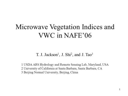 1 Microwave Vegetation Indices and VWC in NAFE'06 T. J. Jackson 1, J. Shi 2, and J. Tao 3 1 USDA ARS Hydrology and Remote Sensing Lab, Maryland, USA 2.