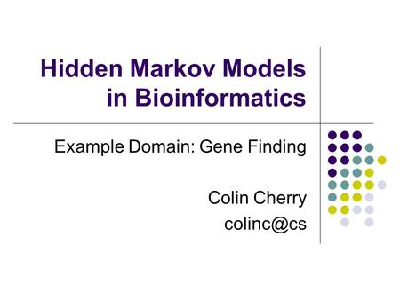 Hidden Markov Models in Bioinformatics Example Domain: Gene Finding Colin Cherry