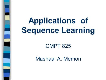 Applications of Sequence Learning CMPT 825 Mashaal A. Memon