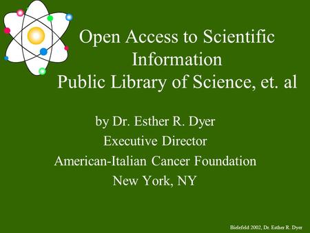 Bielefeld 2002, Dr. Esther R. Dyer Open Access to Scientific Information Public Library of Science, et. al by Dr. Esther R. Dyer Executive Director American-Italian.