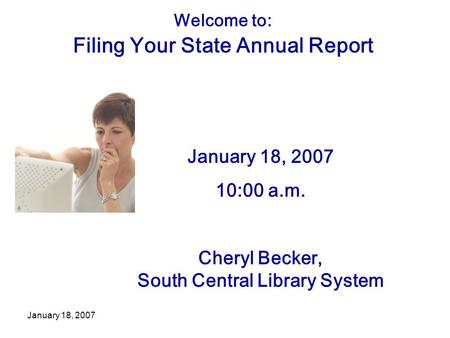 January 18, 2007 Welcome to: Filing Your State Annual Report January 18, 2007 10:00 a.m. Cheryl Becker, South Central Library System.