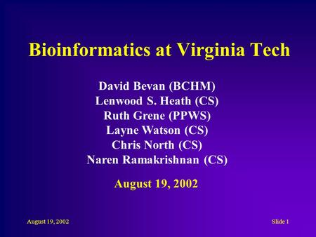 August 19, 2002Slide 1 Bioinformatics at Virginia Tech David Bevan (BCHM) Lenwood S. Heath (CS) Ruth Grene (PPWS) Layne Watson (CS) Chris North (CS) Naren.