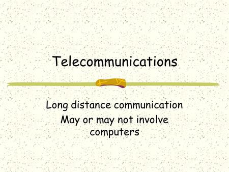 Telecommunications Long distance communication May or may not involve computers.