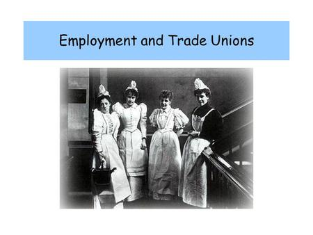Employment and Trade Unions. 1851 3 million women employed - 42% of workforce 80% of women workers in domestic service, clothing trades and textile industry.