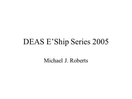 "DEAS E'Ship Series 2005 Michael J. Roberts. Entrepreneurship: a definition ""The pursuit of opportunity w/out regard to resources currently controlled"""