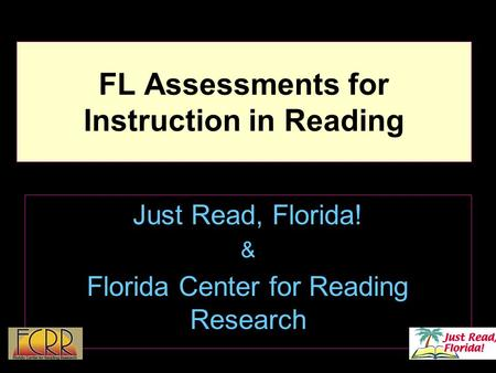 1 FL Assessments for Instruction in Reading Just Read, Florida! & Florida Center for Reading Research.
