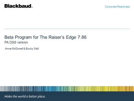 Beta Program for The Raiser's Edge 7.86 PA DSS version Anne McDonell & Bucky Wall Corporate Readiness.