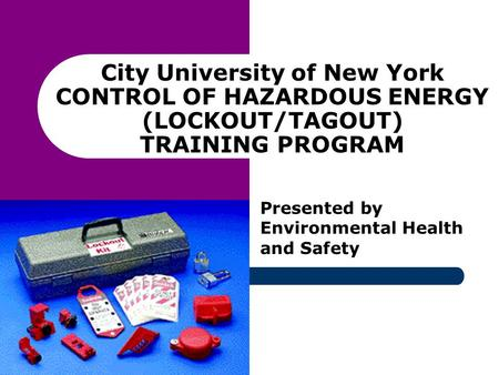 City University of New York CONTROL OF HAZARDOUS ENERGY (LOCKOUT/TAGOUT) TRAINING PROGRAM Presented by Environmental Health and Safety.