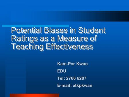Potential Biases in Student Ratings as a Measure of Teaching Effectiveness Kam-Por Kwan EDU Tel: 2766 6287 E-mail: etkpkwan.