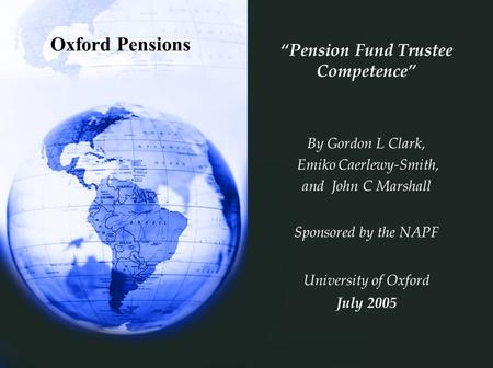 "Oxford Pensions ""Pension Fund Trustee Competence"" By Gordon L Clark, Emiko Caerlewy-Smith, and John C Marshall Sponsored by the NAPF University of Oxford."