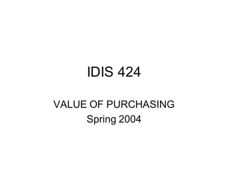 IDIS 424 VALUE OF PURCHASING Spring 2004. How will the company compete in a changing competitive environment? How companies make money: Raise Prices INCREASE.
