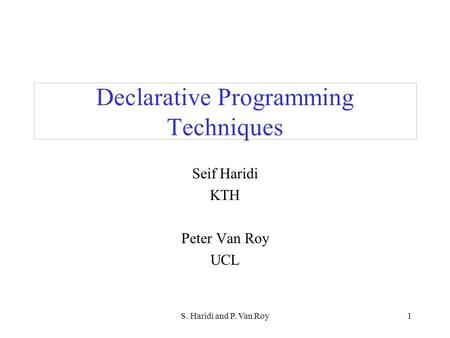 S. Haridi and P. Van Roy1 Declarative Programming Techniques Seif Haridi KTH Peter Van Roy UCL.