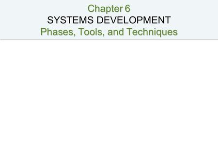 Chapter 6 Phases, Tools, and Techniques Chapter 6 SYSTEMS DEVELOPMENT Phases, Tools, and Techniques.