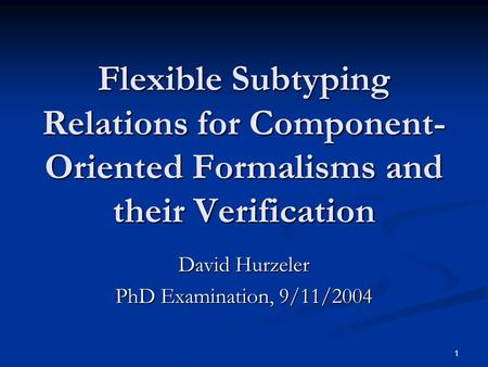 1 Flexible Subtyping Relations for Component- Oriented Formalisms and their Verification David Hurzeler PhD Examination, 9/11/2004.
