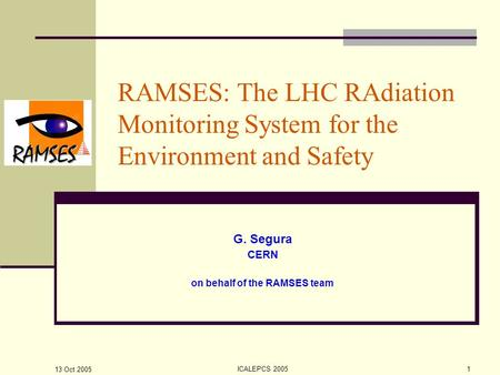 13 Oct 2005 ICALEPCS 20051 RAMSES: The LHC RAdiation Monitoring System for the Environment and Safety G. Segura CERN on behalf of the RAMSES team.